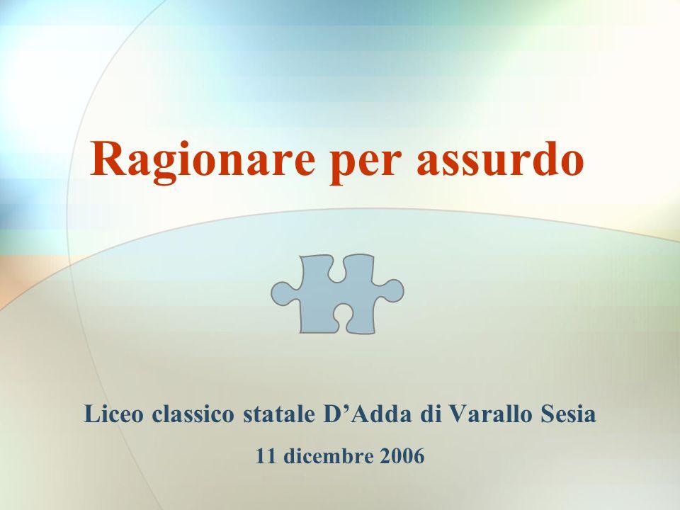 Ragionare per assurdo Liceo classico statale DAdda di Varallo Sesia 11 dicembre 2006