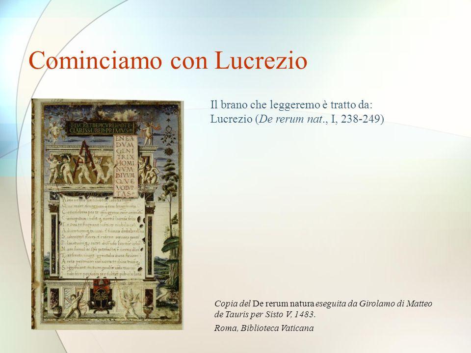 Cominciamo con Lucrezio Il brano che leggeremo è tratto da: Lucrezio (De rerum nat., I, 238-249) Copia del De rerum natura eseguita da Girolamo di Matteo de Tauris per Sisto V, 1483.