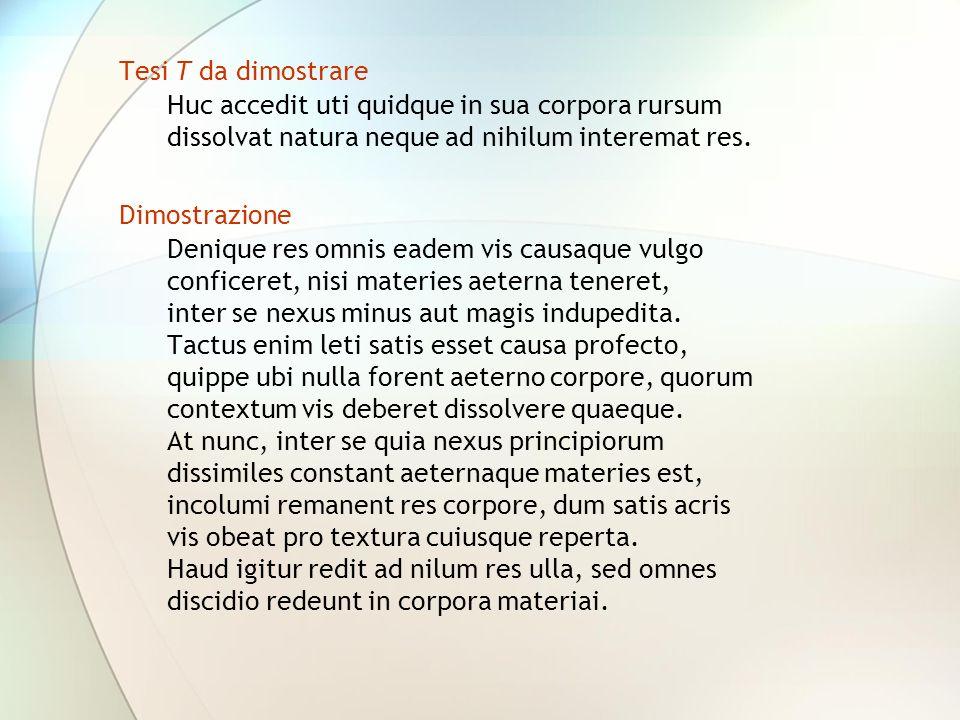 Tesi T da dimostrare Huc accedit uti quidque in sua corpora rursum dissolvat natura neque ad nihilum interemat res.
