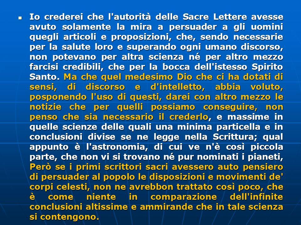 Io crederei che l'autorità delle Sacre Lettere avesse avuto solamente la mira a persuader a gli uomini quegli articoli e proposizioni, che, sendo nece
