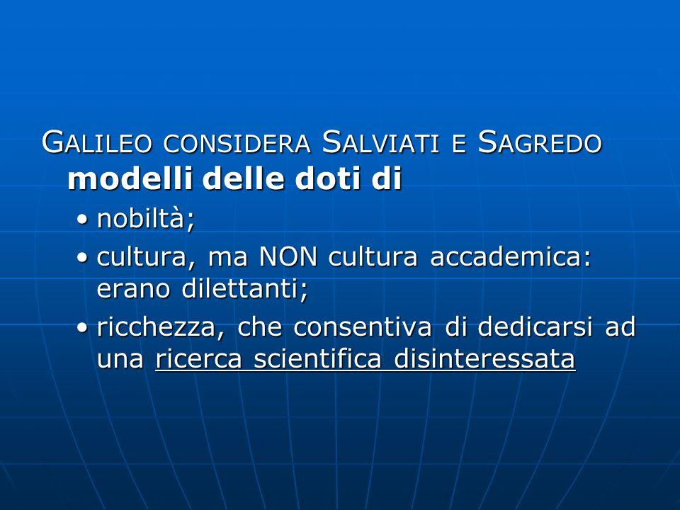 G ALILEO CONSIDERA S ALVIATI E S AGREDO modelli delle doti di nobiltà;nobiltà; cultura, ma NON cultura accademica: erano dilettanti;cultura, ma NON cu