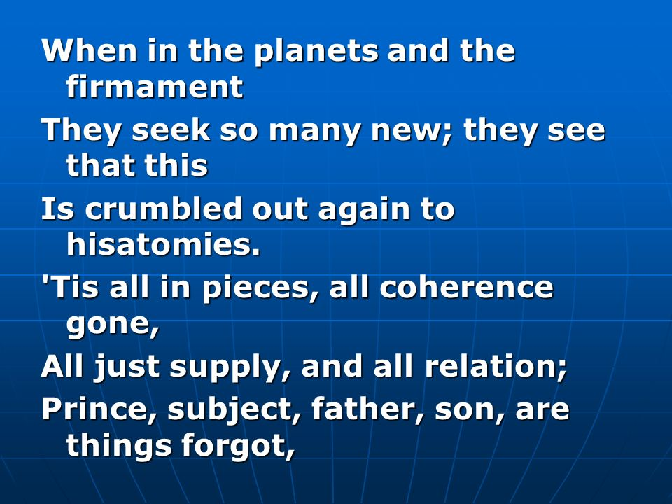 When in the planets and the firmament They seek so many new; they see that this Is crumbled out again to hisatomies. 'Tis all in pieces, all coherence