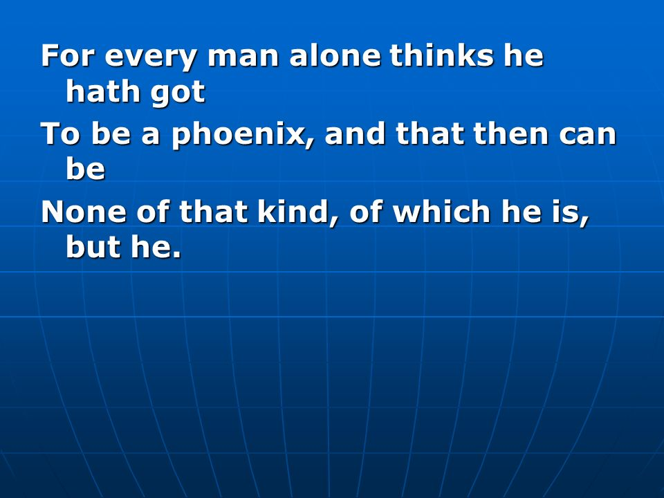 For every man alone thinks he hath got To be a phoenix, and that then can be None of that kind, of which he is, but he.