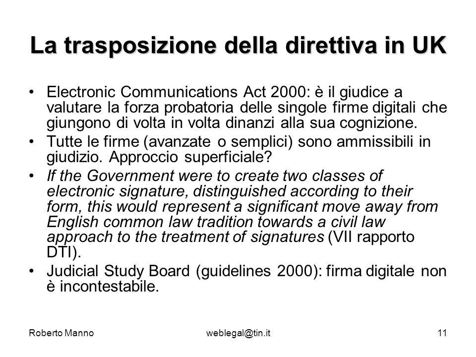Roberto Mannoweblegal@tin.it11 La trasposizione della direttiva in UK Electronic Communications Act 2000: è il giudice a valutare la forza probatoria delle singole firme digitali che giungono di volta in volta dinanzi alla sua cognizione.