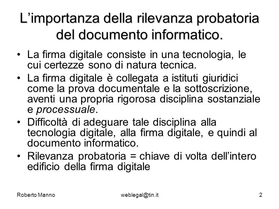 Roberto Mannoweblegal@tin.it3 Le diverse esperienze in Europa ItaliaItalia: dalla legge 59/97 (Bassanini 1) al d.lgs 10/02, passando per la direttiva comunitaria 1999/93/CE; FranciaFrancia: modifica del codice civile (code Napoléon) UK:UK: impatto della direttiva nel sistema giuridico a base common law Utili considerazioni dal confronto dei diversi percorsi