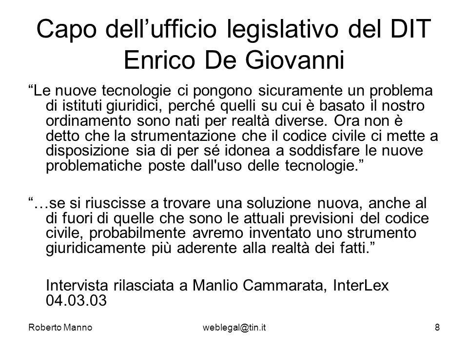 Roberto Mannoweblegal@tin.it8 Capo dellufficio legislativo del DIT Enrico De Giovanni Le nuove tecnologie ci pongono sicuramente un problema di istituti giuridici, perché quelli su cui è basato il nostro ordinamento sono nati per realtà diverse.