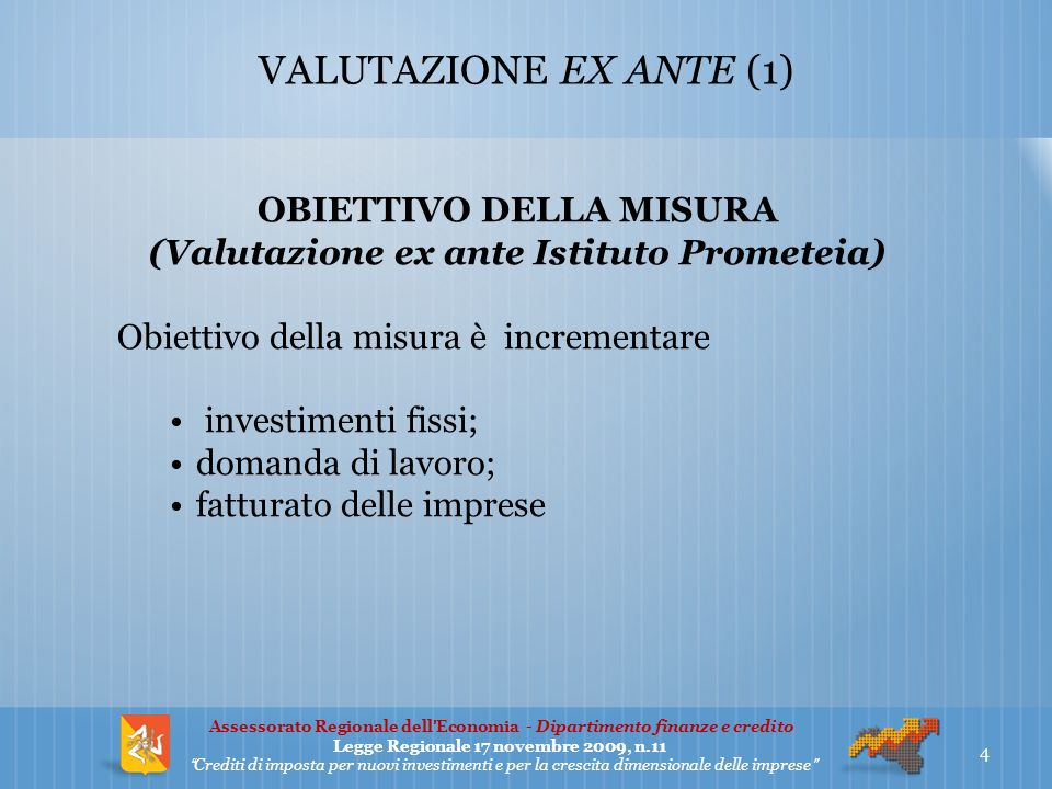 VALUTAZIONE EX ANTE (1) OBIETTIVO DELLA MISURA (Valutazione ex ante Istituto Prometeia) Obiettivo della misura è incrementare investimenti fissi; domanda di lavoro; fatturato delle imprese 4 Assessorato Regionale dellEconomia - Dipartimento finanze e credito Legge Regionale 17 novembre 2009, n.11 Crediti di imposta per nuovi investimenti e per la crescita dimensionale delle imprese