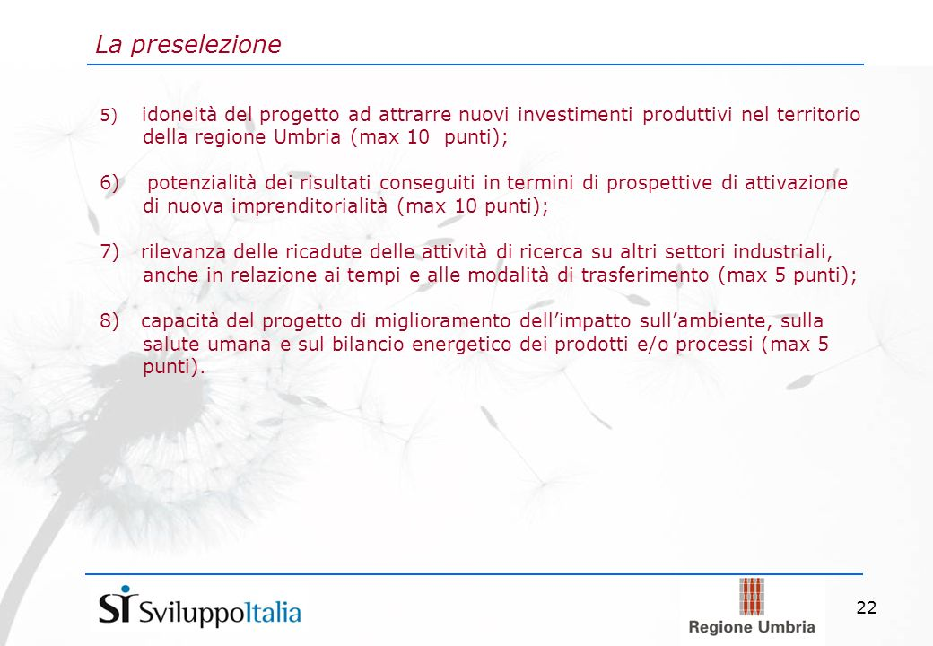 22 La preselezione 5) idoneità del progetto ad attrarre nuovi investimenti produttivi nel territorio della regione Umbria (max 10 punti); 6) potenzialità dei risultati conseguiti in termini di prospettive di attivazione di nuova imprenditorialità (max 10 punti); 7) rilevanza delle ricadute delle attività di ricerca su altri settori industriali, anche in relazione ai tempi e alle modalità di trasferimento (max 5 punti); 8) capacità del progetto di miglioramento dellimpatto sullambiente, sulla salute umana e sul bilancio energetico dei prodotti e/o processi (max 5 punti).