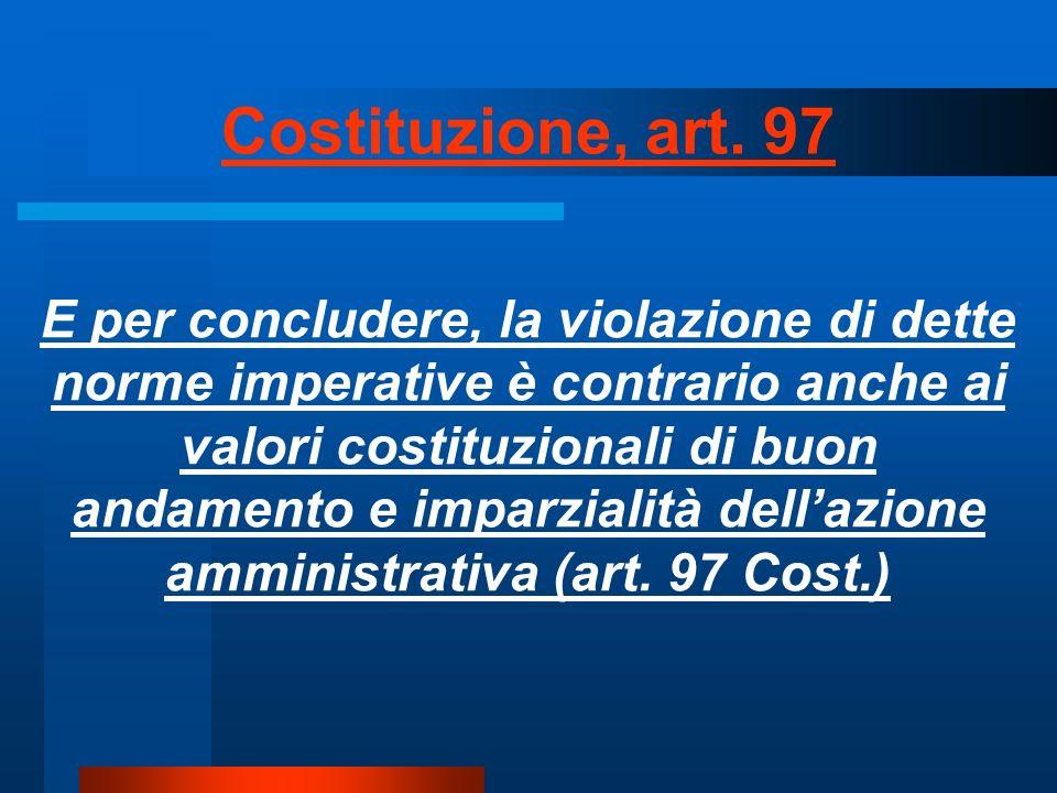 E per concludere, la violazione di dette norme imperative è contrario anche ai valori costituzionali di buon andamento e imparzialità dellazione amministrativa (art.