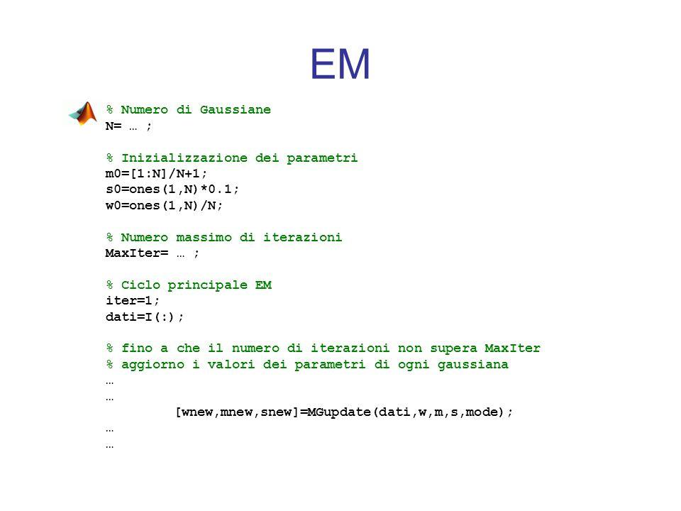 EM % Numero di Gaussiane N= … ; % Inizializzazione dei parametri m0=[1:N]/N+1; s0=ones(1,N)*0.1; w0=ones(1,N)/N; % Numero massimo di iterazioni MaxIte