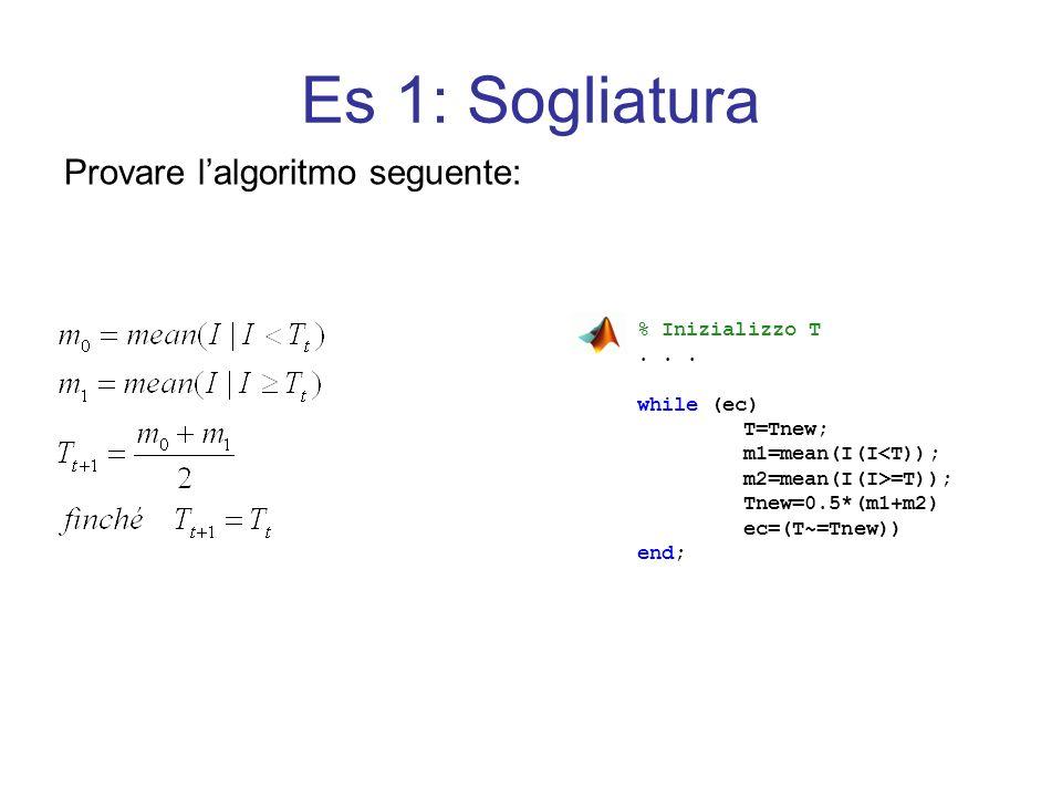 Es 1: Sogliatura Provare lalgoritmo seguente: % Inizializzo T... while (ec) T=Tnew; m1=mean(I(I<T)); m2=mean(I(I>=T)); Tnew=0.5*(m1+m2) ec=(T~=Tnew))