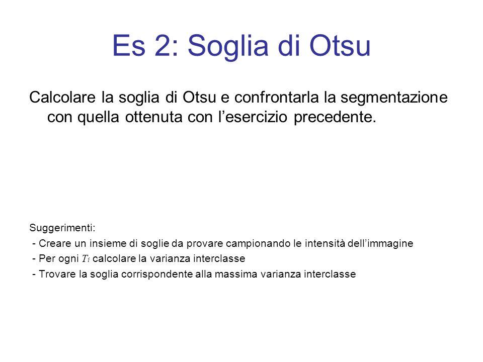 Es 2: Soglia di Otsu Calcolare la soglia di Otsu e confrontarla la segmentazione con quella ottenuta con lesercizio precedente. Suggerimenti: - Creare