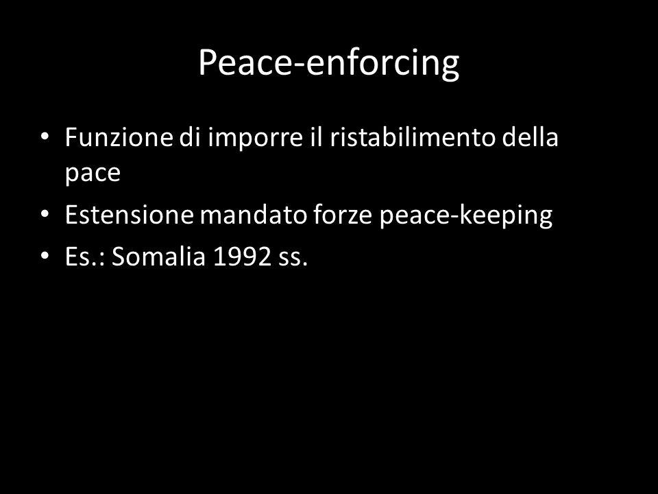 Peace-enforcing Funzione di imporre il ristabilimento della pace Estensione mandato forze peace-keeping Es.: Somalia 1992 ss.