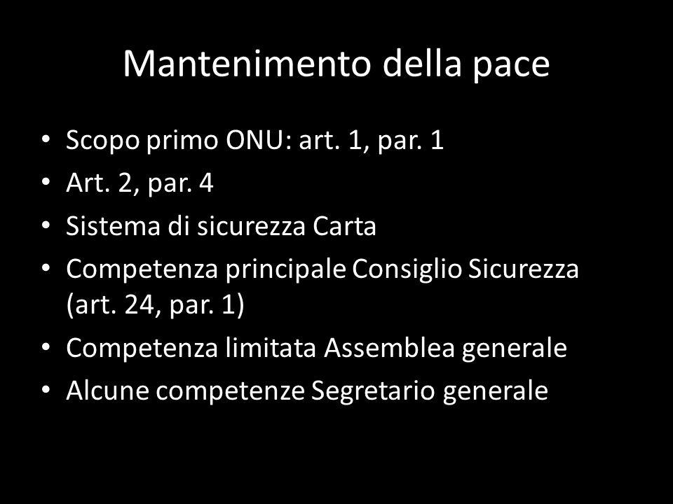Mantenimento della pace Scopo primo ONU: art. 1, par. 1 Art. 2, par. 4 Sistema di sicurezza Carta Competenza principale Consiglio Sicurezza (art. 24,