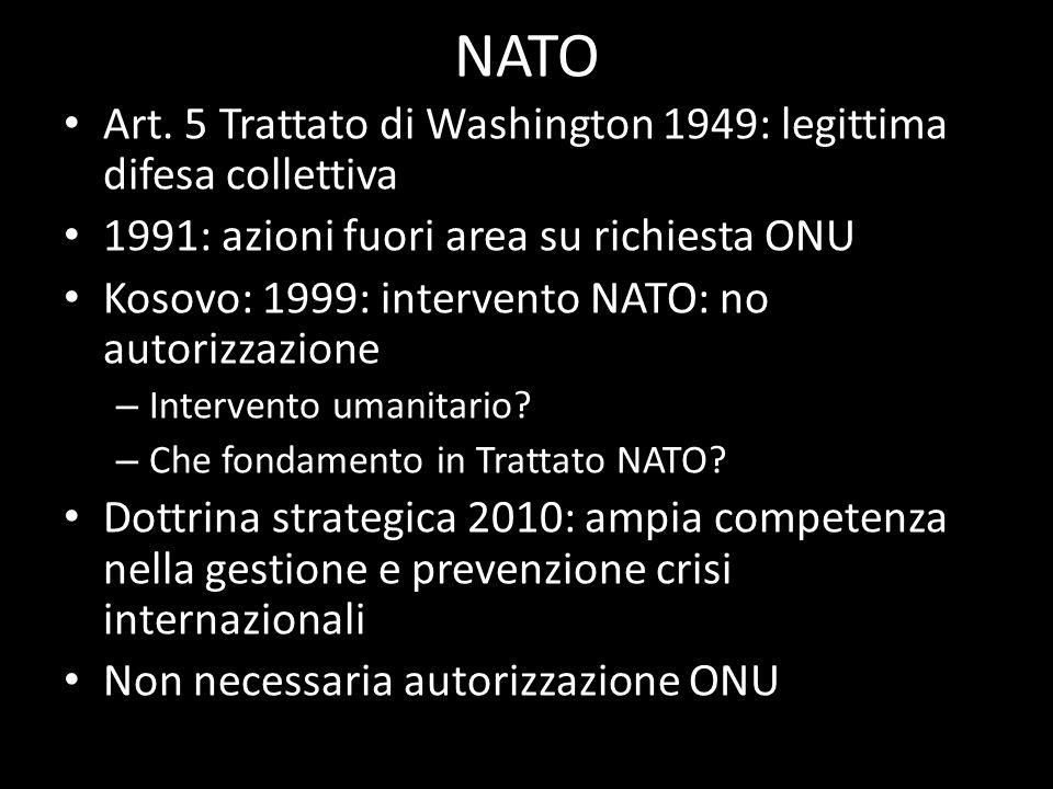NATO Art. 5 Trattato di Washington 1949: legittima difesa collettiva 1991: azioni fuori area su richiesta ONU Kosovo: 1999: intervento NATO: no autori