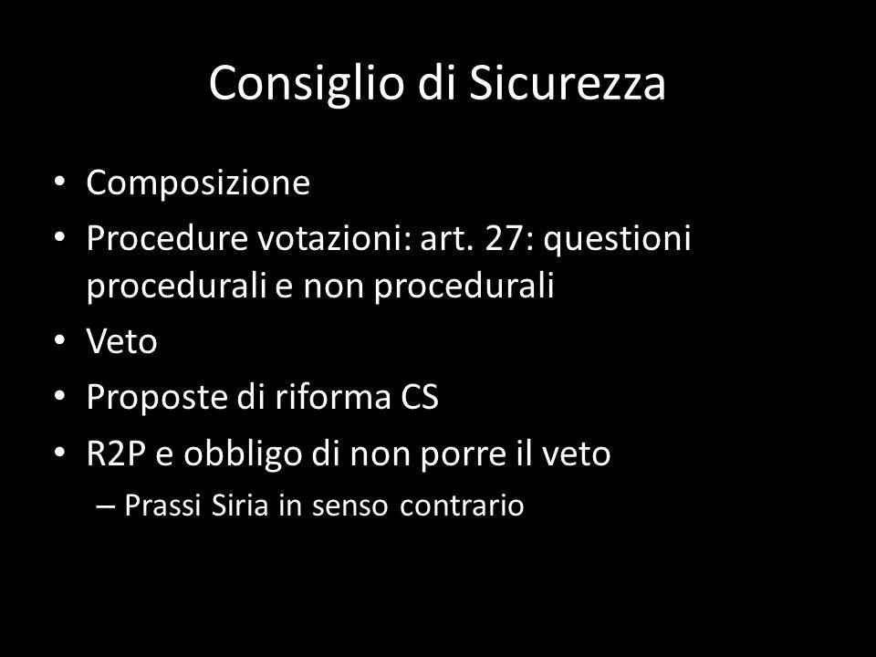 Consiglio di Sicurezza Composizione Procedure votazioni: art. 27: questioni procedurali e non procedurali Veto Proposte di riforma CS R2P e obbligo di