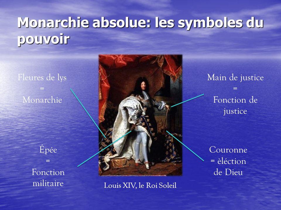 Monarchie absolue: les symboles du pouvoir Fleures de lys = Monarchie Couronne = èléction de Dieu Épée = Fonction militaire Main de justice = Fonction