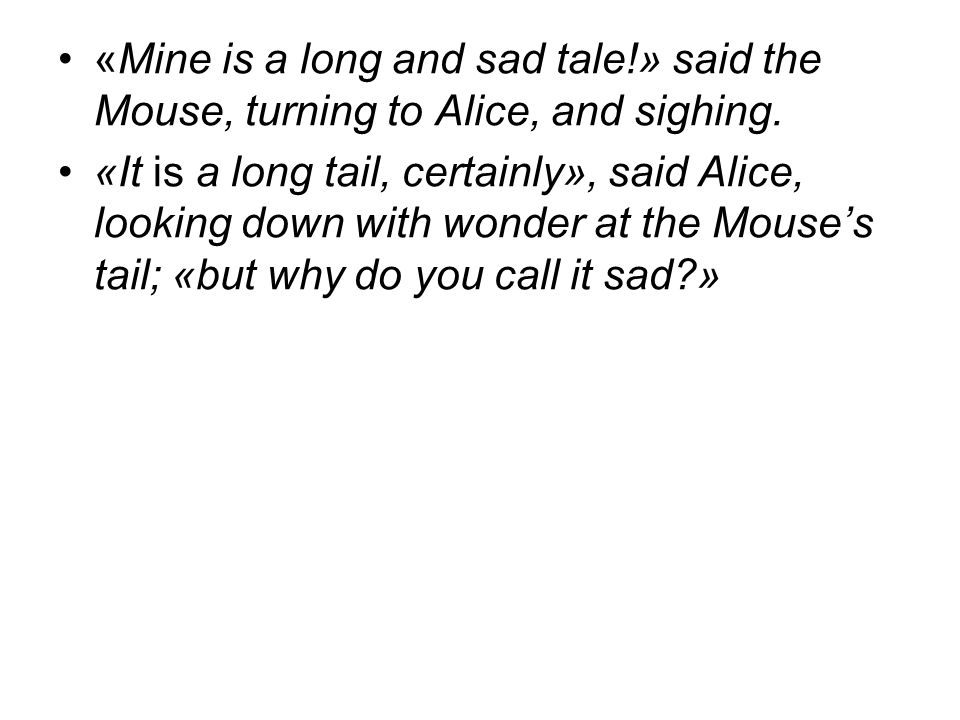 «Mine is a long and sad tale!» said the Mouse, turning to Alice, and sighing.