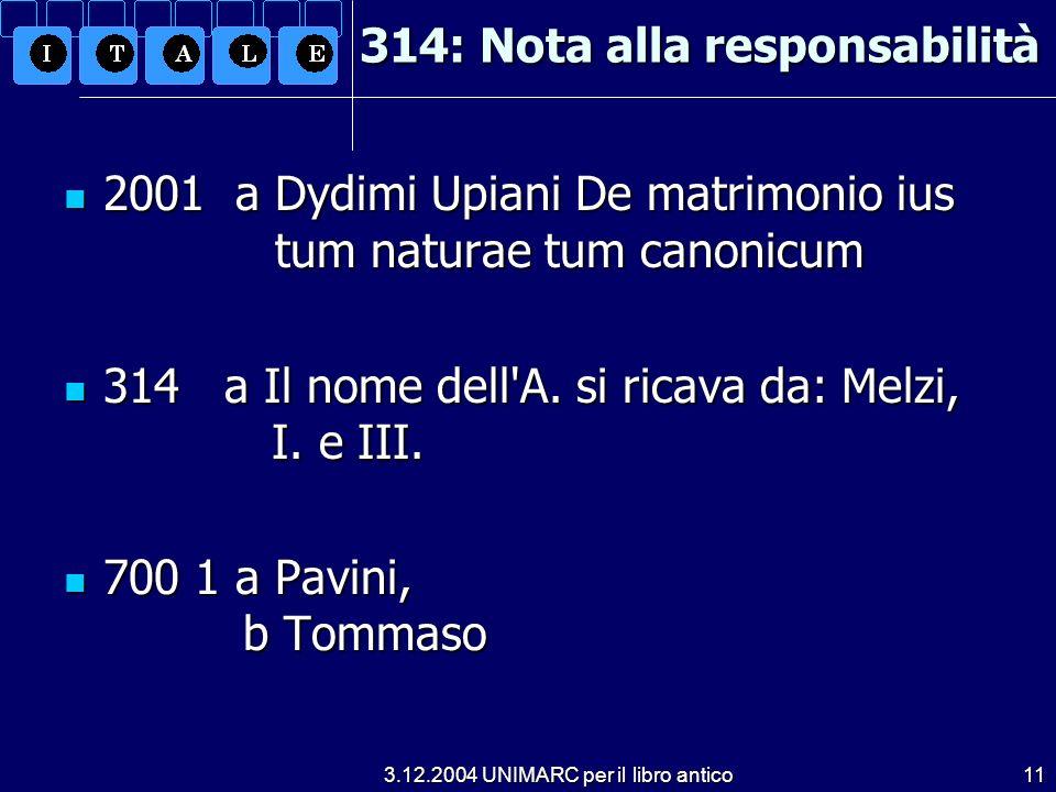 3.12.2004 UNIMARC per il libro antico11 314: Nota alla responsabilità 2001 a Dydimi Upiani De matrimonio ius tum naturae tum canonicum 2001 a Dydimi Upiani De matrimonio ius tum naturae tum canonicum 314 a Il nome dell A.