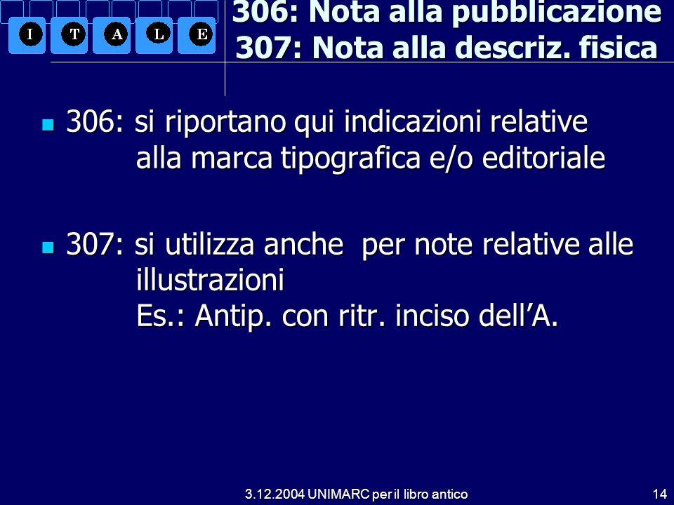 3.12.2004 UNIMARC per il libro antico14 306: Nota alla pubblicazione 307: Nota alla descriz. fisica 306: si riportano qui indicazioni relative alla ma