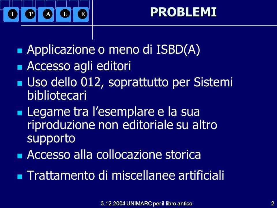 3.12.2004 UNIMARC per il libro antico2PROBLEMI Applicazione o meno di ISBD(A) Accesso agli editori Uso dello 012, soprattutto per Sistemi bibliotecari