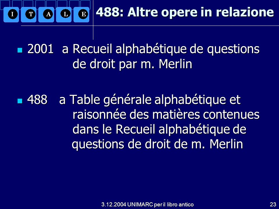 3.12.2004 UNIMARC per il libro antico23 488: Altre opere in relazione 2001 a Recueil alphabétique de questions de droit par m.
