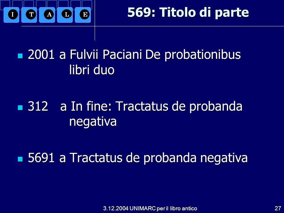 3.12.2004 UNIMARC per il libro antico27 569: Titolo di parte 2001 a Fulvii Paciani De probationibus libri duo 2001 a Fulvii Paciani De probationibus l