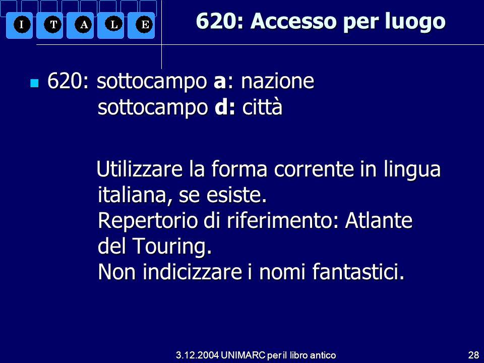 3.12.2004 UNIMARC per il libro antico28 620: Accesso per luogo 620: sottocampo a: nazione sottocampo d: città 620: sottocampo a: nazione sottocampo d: