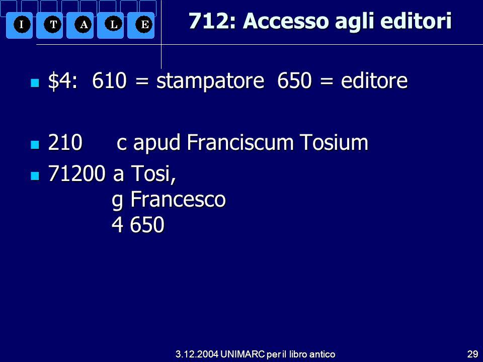 3.12.2004 UNIMARC per il libro antico29 712: Accesso agli editori $4: 610 = stampatore 650 = editore $4: 610 = stampatore 650 = editore 210 c apud Fra