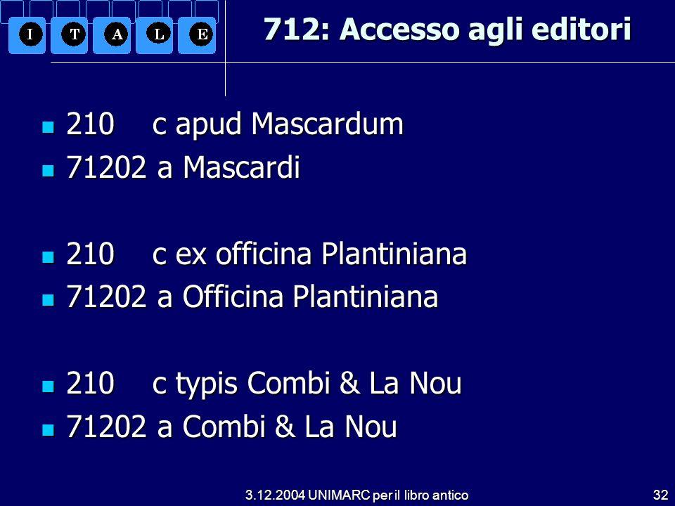 3.12.2004 UNIMARC per il libro antico32 712: Accesso agli editori 210 c apud Mascardum 210 c apud Mascardum 71202 a Mascardi 71202 a Mascardi 210 c ex