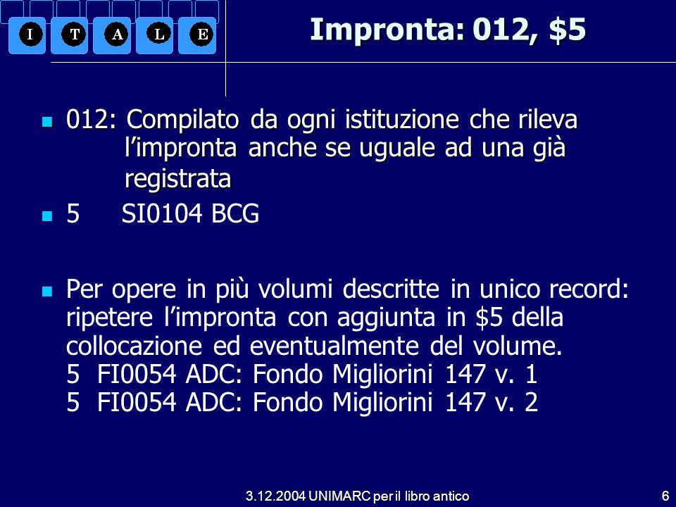 3.12.2004 UNIMARC per il libro antico6 Impronta: 012, $5 012: Compilato da ogni istituzione che rileva limpronta anche se uguale ad una già registrata