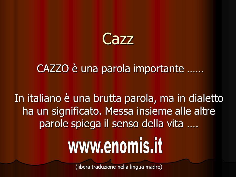 Cazz CAZZO è una parola importante …… CAZZO è una parola importante …… In italiano è una brutta parola, ma in dialetto ha un significato. Messa insiem
