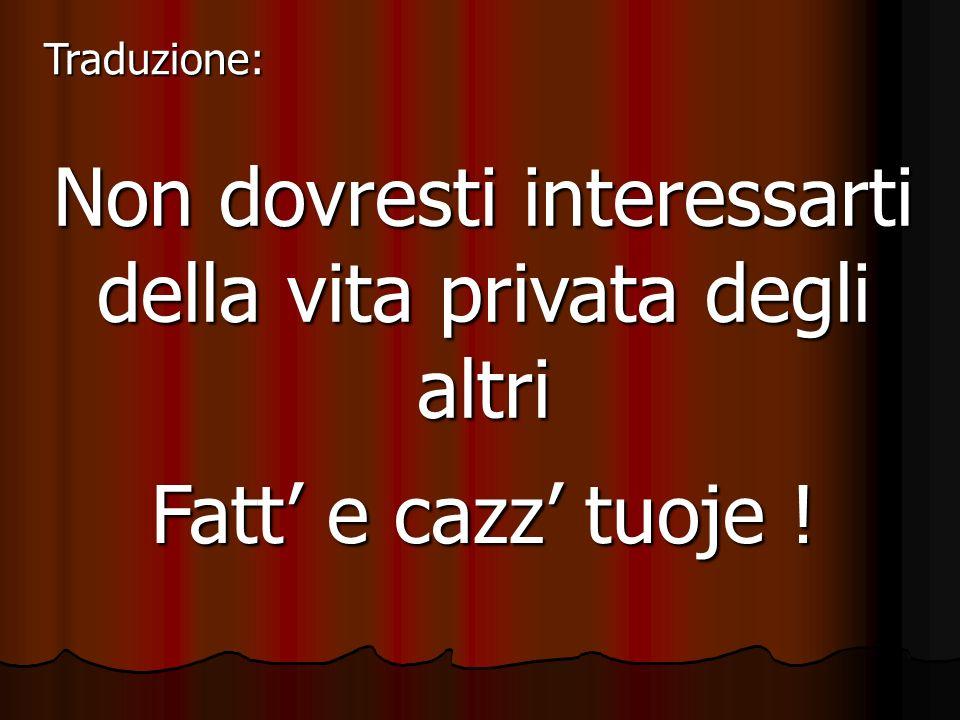 Non dovresti interessarti della vita privata degli altri Fatt e cazz tuoje ! Traduzione: