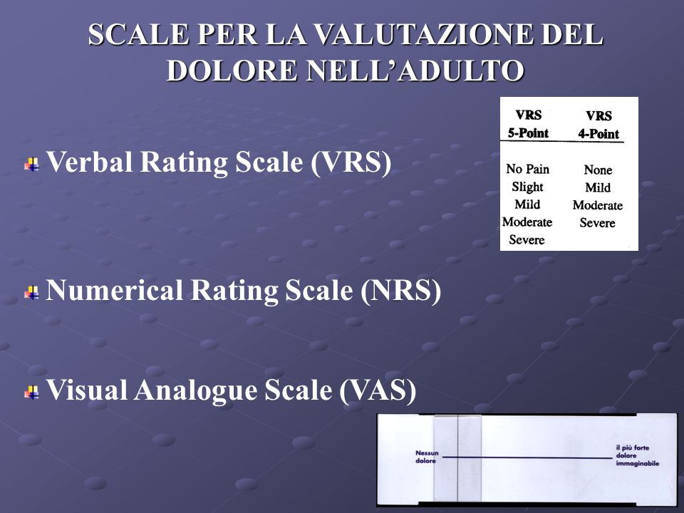 Verbal Rating Scale (VRS) Numerical Rating Scale (NRS) Visual Analogue Scale (VAS) SCALE PER LA VALUTAZIONE DEL DOLORE NELLADULTO
