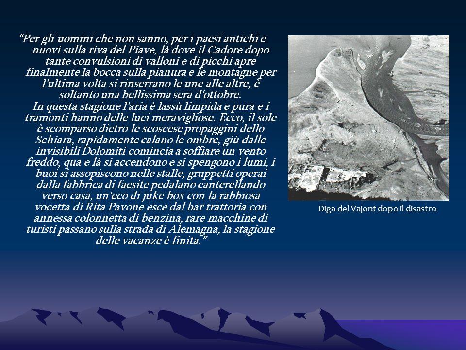 Proprio di fronte a Longarone la valle del Vajont è già buia, più che una valle è un profondo e sconnesso taglio nelle rupi, un selvaggio burrone, mi ricordo la straordinaria impressione che mi fece quando lo vidi per la prima volta da bambino, a un certo punto la strada attraversava l abisso, da una parte e dall altra spaventose pareti a picco.