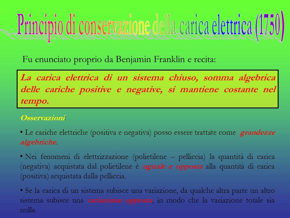 Fu enunciato proprio da Benjamin Franklin e recita: La carica elettrica di un sistema chiuso, somma algebrica delle cariche positive e negative, si ma