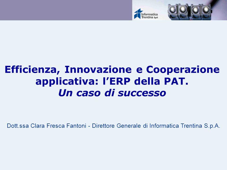 Efficienza, Innovazione e Cooperazione applicativa: lERP della PAT. Un caso di successo Dott.ssa Clara Fresca Fantoni - Direttore Generale di Informat