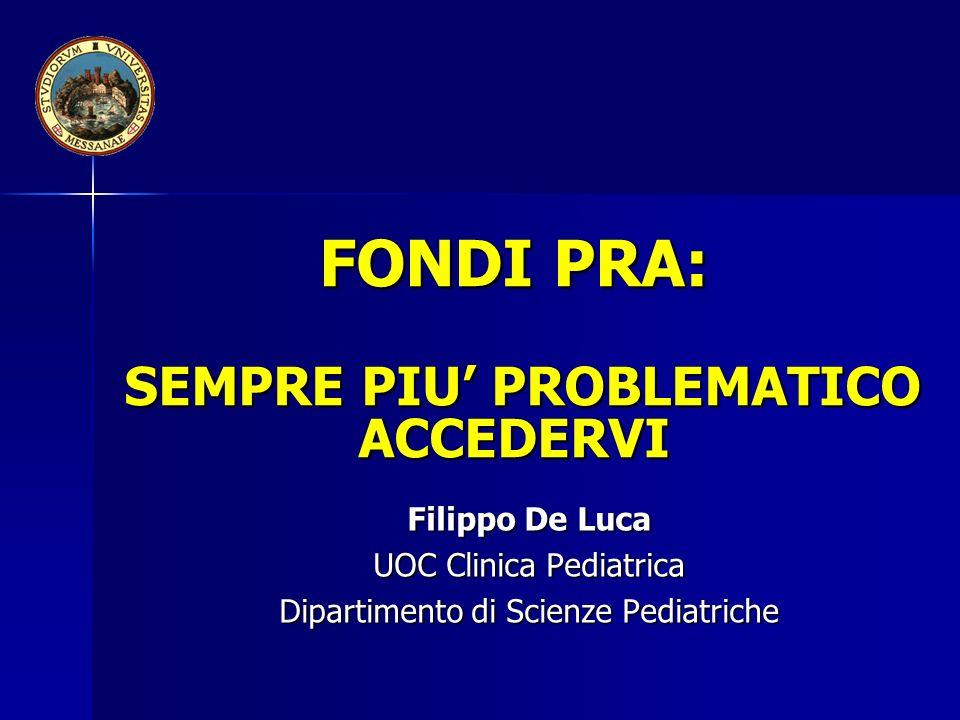 FONDI PRA: SEMPRE PIU PROBLEMATICO ACCEDERVI Filippo De Luca UOC Clinica Pediatrica Dipartimento di Scienze Pediatriche
