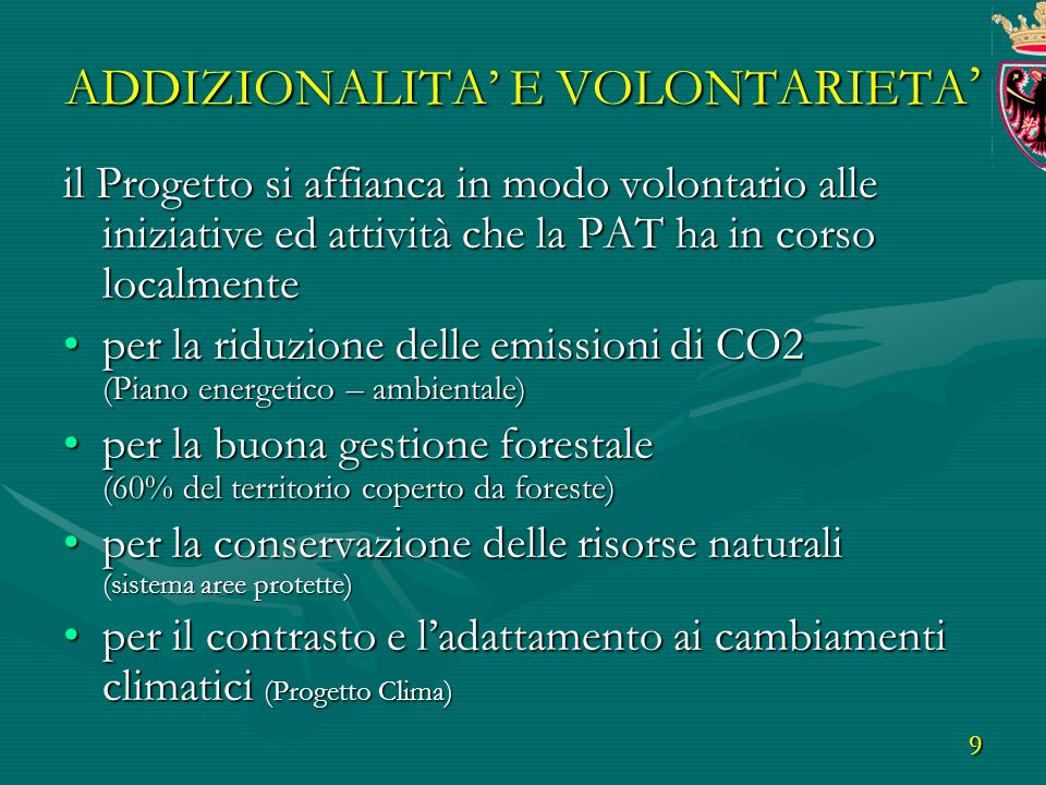 9 ADDIZIONALITA E VOLONTARIETA ADDIZIONALITA E VOLONTARIETA il Progetto si affianca in modo volontario alle iniziative ed attività che la PAT ha in corso localmente per la riduzione delle emissioni di CO2 (Piano energetico – ambientale)per la riduzione delle emissioni di CO2 (Piano energetico – ambientale) per la buona gestione forestale (60% del territorio coperto da foreste)per la buona gestione forestale (60% del territorio coperto da foreste) per la conservazione delle risorse naturali (sistema aree protette)per la conservazione delle risorse naturali (sistema aree protette) per il contrasto e ladattamento ai cambiamenti climatici (Progetto Clima)per il contrasto e ladattamento ai cambiamenti climatici (Progetto Clima)