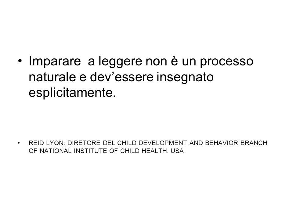 Imparare a leggere non è un processo naturale e devessere insegnato esplicitamente. REID LYON: DIRETORE DEL CHILD DEVELOPMENT AND BEHAVIOR BRANCH OF N