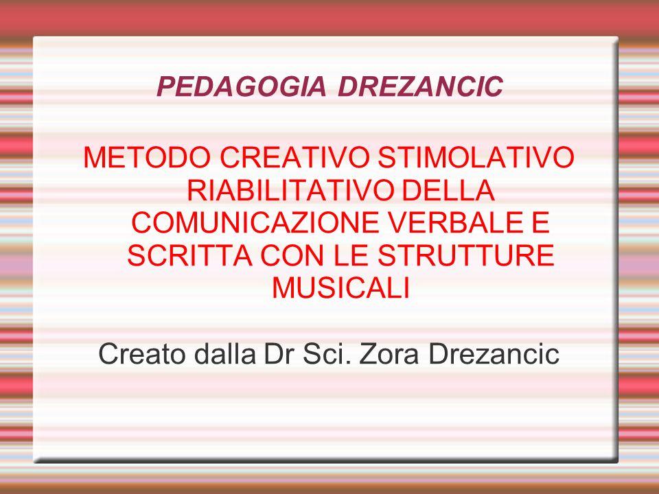 PEDAGOGIA DREZANCIC METODO CREATIVO STIMOLATIVO RIABILITATIVO DELLA COMUNICAZIONE VERBALE E SCRITTA CON LE STRUTTURE MUSICALI Creato dalla Dr Sci. Zor