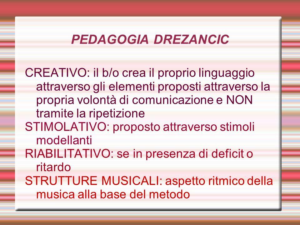 PEDAGOGIA DREZANCIC CREATIVO: il b/o crea il proprio linguaggio attraverso gli elementi proposti attraverso la propria volontà di comunicazione e NON