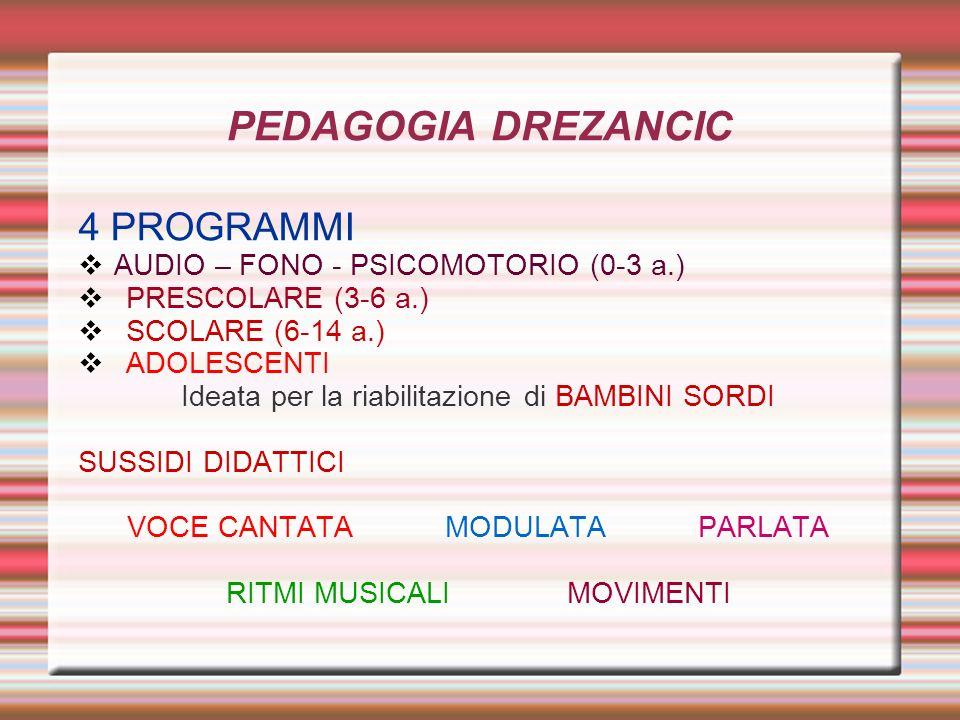 PEDAGOGIA DREZANCIC 4 PROGRAMMI AUDIO – FONO - PSICOMOTORIO (0-3 a.) PRESCOLARE (3-6 a.) SCOLARE (6-14 a.) ADOLESCENTI Ideata per la riabilitazione di