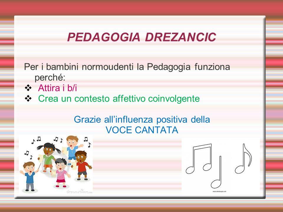 PEDAGOGIA DREZANCIC Per i bambini normoudenti la Pedagogia funziona perché: Attira i b/i Crea un contesto affettivo coinvolgente Grazie allinfluenza p