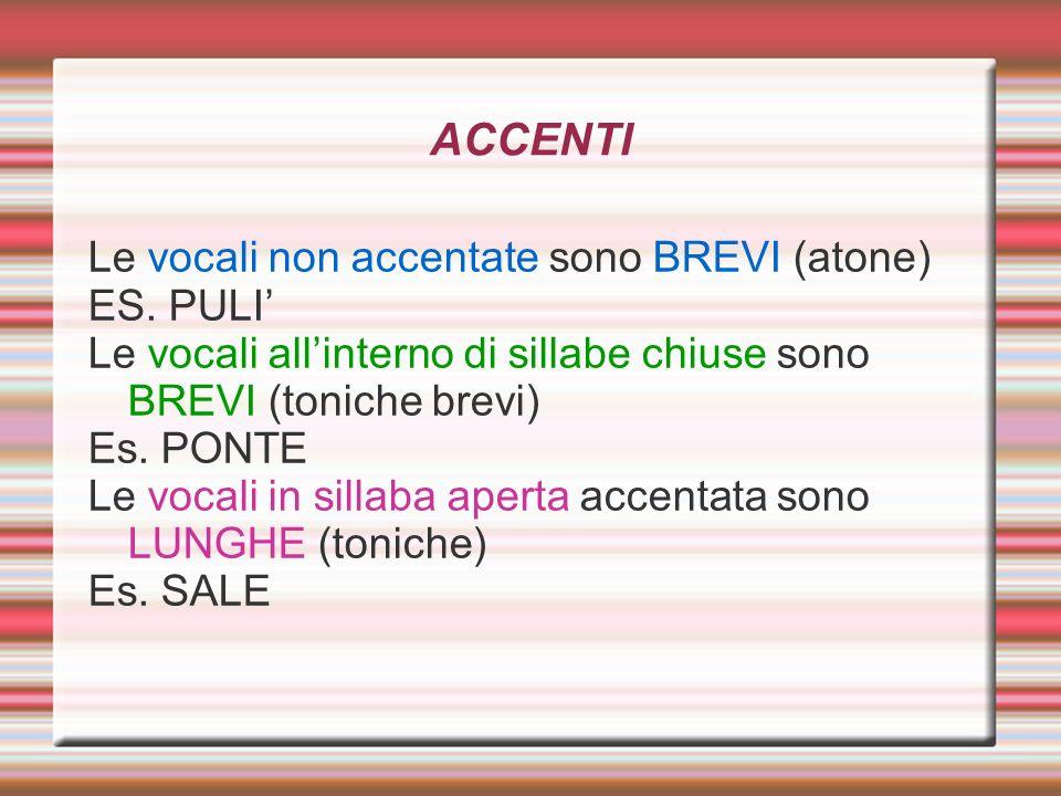 ACCENTI Le vocali non accentate sono BREVI (atone) ES. PULI Le vocali allinterno di sillabe chiuse sono BREVI (toniche brevi) Es. PONTE Le vocali in s