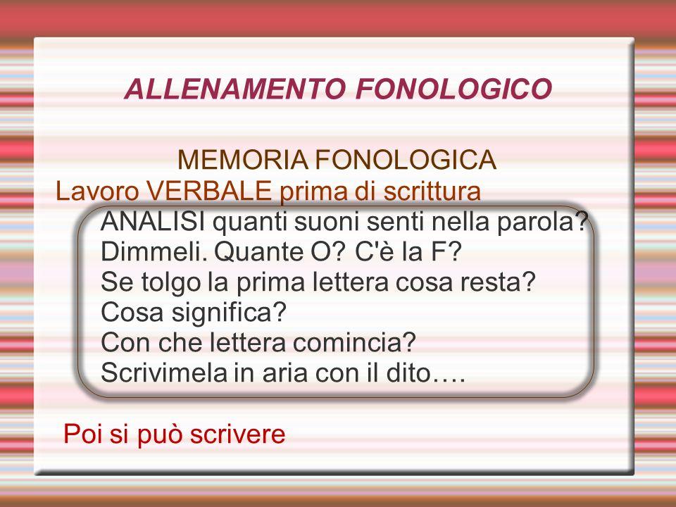 ALLENAMENTO FONOLOGICO MEMORIA FONOLOGICA Lavoro VERBALE prima di scrittura ANALISI quanti suoni senti nella parola? Dimmeli. Quante O? C'è la F? Se t