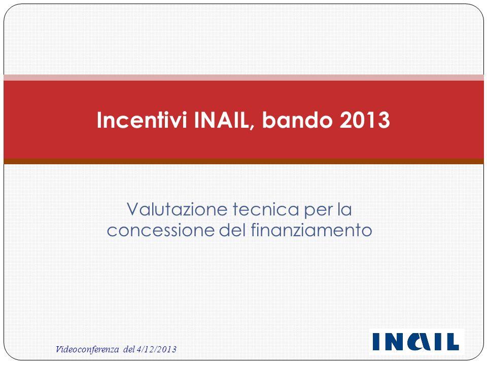Videoconferenza del 4/12/2013 Valutazione tecnica per la concessione del finanziamento Incentivi INAIL, bando 2013