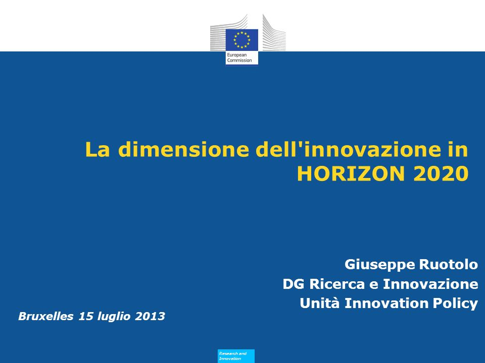 Research and Innovation Research and Innovation Bruxelles 15 luglio 2013 La dimensione dell'innovazione in HORIZON 2020 Giuseppe Ruotolo DG Ricerca e