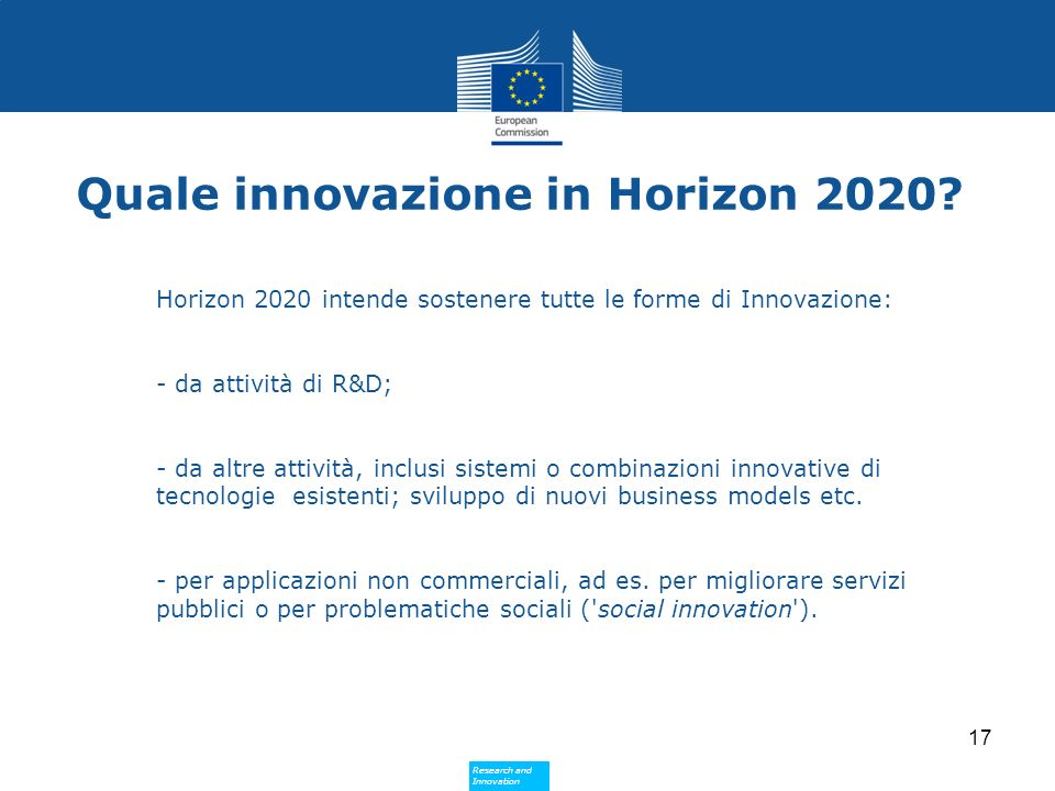 Research and Innovation Research and Innovation Quale innovazione in Horizon 2020? Horizon 2020 intende sostenere tutte le forme di Innovazione: - da