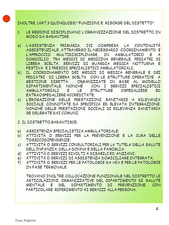 4 INOLTRE, (ART.3 QUINQUIES) FUNZIONI E RISORSE DEL DISTETTO 1.LE REGIONI DISCIPLINANO LORGANIZZAZIONE DEL DISTRETTO IN MODO DA GARANTIRE: a)LASSISTENZA PRIMARIA, IVI COMPRESA LA CONTINUITÀ ASSISTENZIALE, ATTRAVERSO IL NECESSARIO COORDINAMENTO E LAPPROCCIO MULTIDISCIPLINARE, IN AMBULATORIO E A DOMICILIO, TRA MEDICI DI MEDICINA GENERALE, PEDIATRI DI LIBERA SCELTA, SERVIZI DI GUARDIA MEDICA NOTTURNA E FESTIVA E I PRESIDI SPECIALISTICI AMBULATORIALI; b)IL COORDINAMENTO DEI MEDICI DI MEDICA GENERALE E DEI PEDIATRI DI LIBERA SCELTA CON LE STRUTTURE OPERATIVE A GESTIONE DIRETTA, ORGANIZZATE IN BASE AL MODELLO DIPARTIMENTALE, NONCHÉ CON I SERVIZI SPECIALISTICI AMBULATORIALI E LE STRUTTURE OSPEDALIERE ED EXTRAOSPEDALIERE ACCREDITATE.